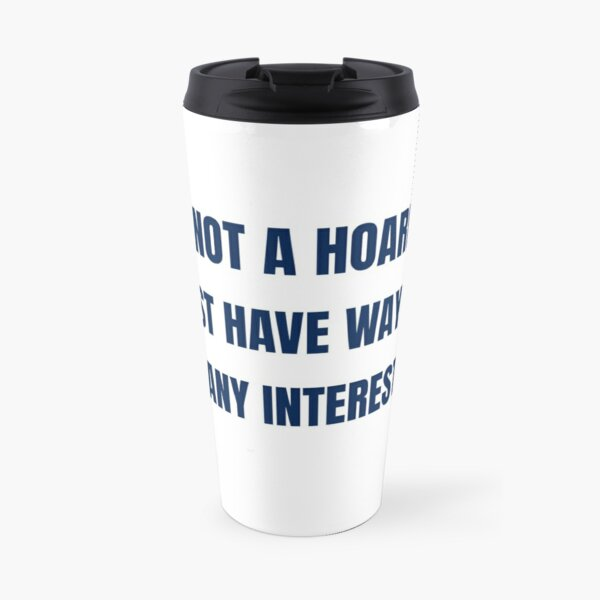 I am Not a Hoarder Because I Do Not Hoard, I Collect - Funny Hobbies Travel Mug