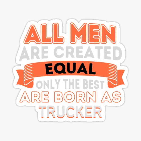 All Men Are Created Equal Only The Best Are Born As Trucker    Trucker T-shirt Sticker