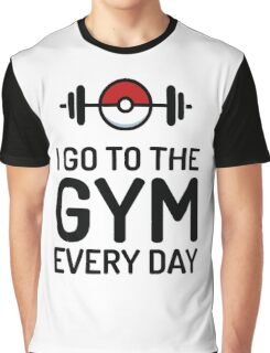Pokemon Go // I Go To The Gym Every Day // Pokemon Gifts // Funny Quotes Graphic T-Shirt