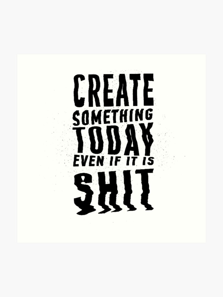 55db7b605bd08 Create Something Today even if it is SHIT | Art Print