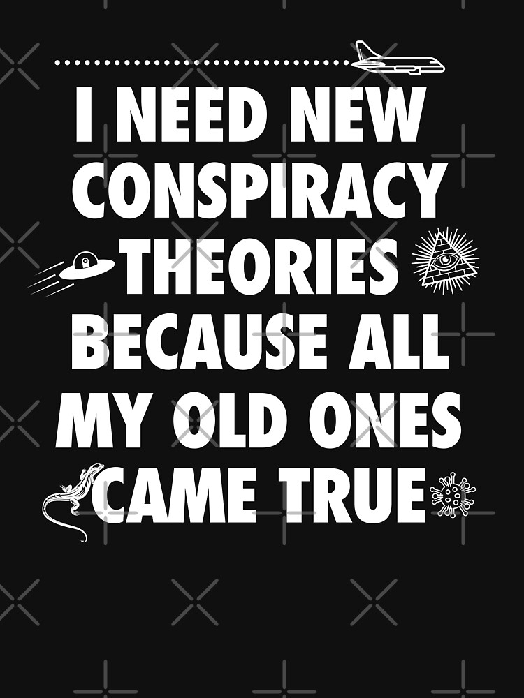I need new conspiracy theories because all my old ones came true, funny meme by Tee-Palooza
