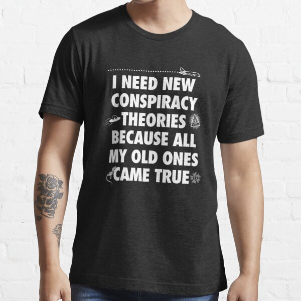 I need new conspiracy theories because all my old ones came true, funny meme Essential T-Shirt