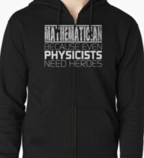 Mathematician - Because Even Physicists Need Heroes Zipped Hoodie