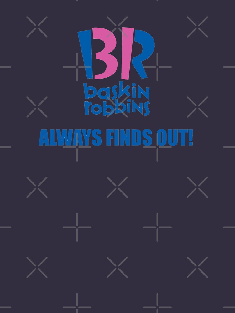 Baskin Robbins Always Finds Out! | Unisex T-Shirt