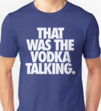 THAT WAS THE VODKA TALKING. T-Shirt