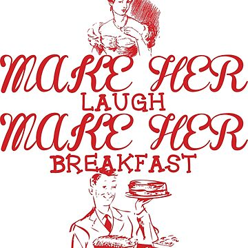 Make Her Laugh Make Her Breakfast by RjohnDavenport