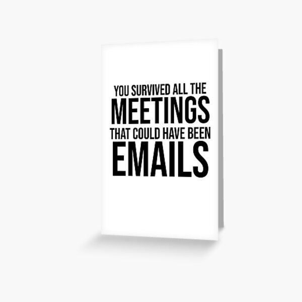 You Survived All The Meetings That Could Have Been Emails Greeting Card