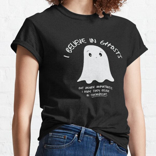 I Believe In Ghosts. But More Importantly, I Hope They Believe In Themselves. Classic T-Shirt