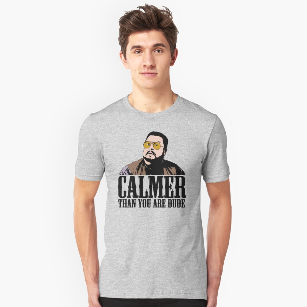 The Big Lebowski Calmer Than You Are Dude Walter Sobchak T shirt Unisex T-Shirt Front