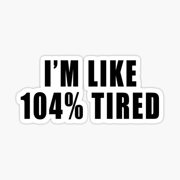 I'm Like 104% Tired Sticker