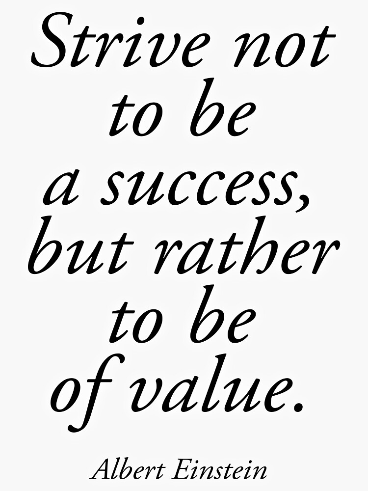 EINSTEIN. Strive not to be a success, but rather to be of value. Albert Einstein. by TOMSREDBUBBLE