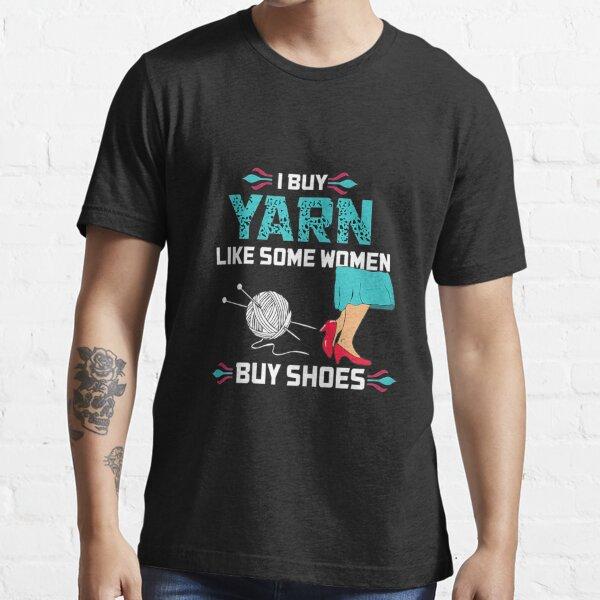 Womens I buy Yarn like some womens buy Shoes Knitting Essential T-Shirt