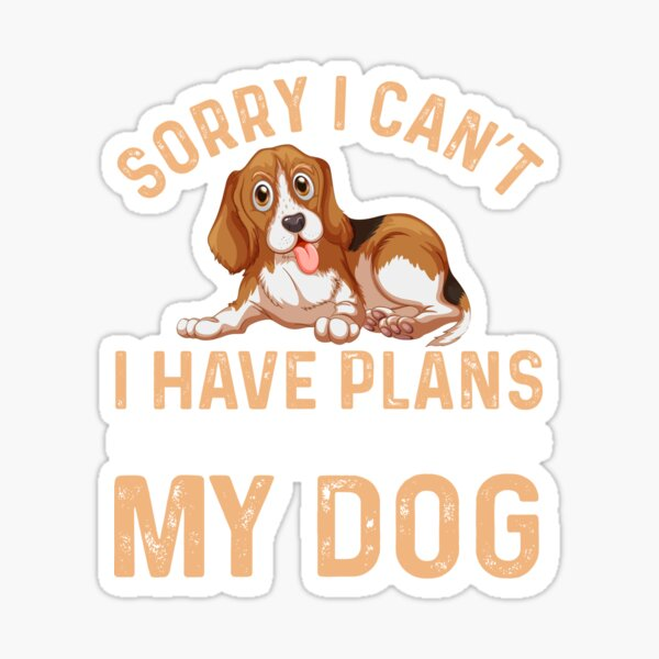 Sorry I Can't IHave Plans My Dog Sticker