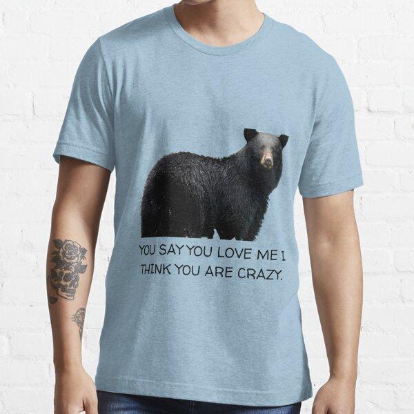 You say you love me i think you are crazy Essential T-Shirt
