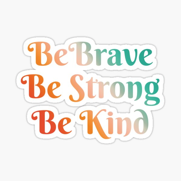 Be Brave, Be Strong, Be Kind - Words To Live By - Mindfulness, Thoughtful, Together Sticker