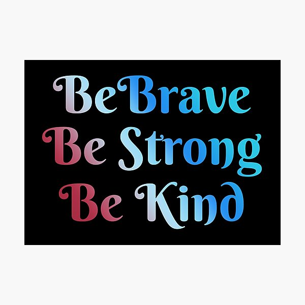 Be Brave, Be Strong, Be Kind - Words To Live By - Mindfulness, Thoughtful, Together We Are Better Photographic Print
