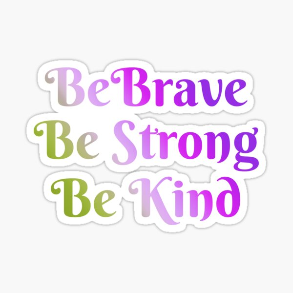 Be Brave, Be Strong, Be Kind - Words To Live By - Mindfulness, Thoughtful, Together We Are Better Sticker