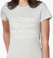 Listening to talkers makes me thirsty Womens Fitted T-Shirt