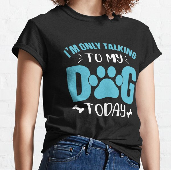 I'm Only Talking To My Dog Today Classic T-Shirt
