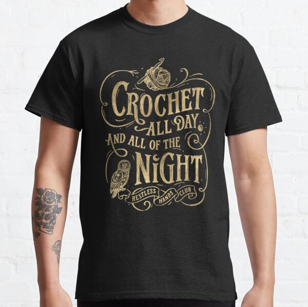 Crochet all day and all of the night Gold Classic T-Shirt