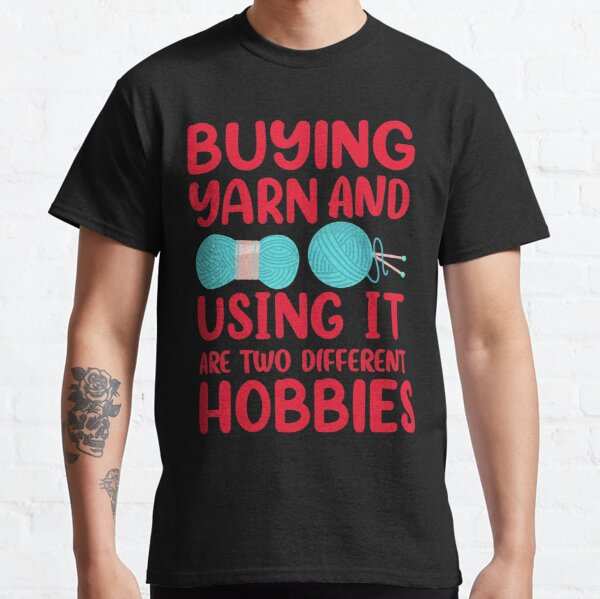 Buying Yarn And Using It Are Two Different Hobbies Classic T-Shirt