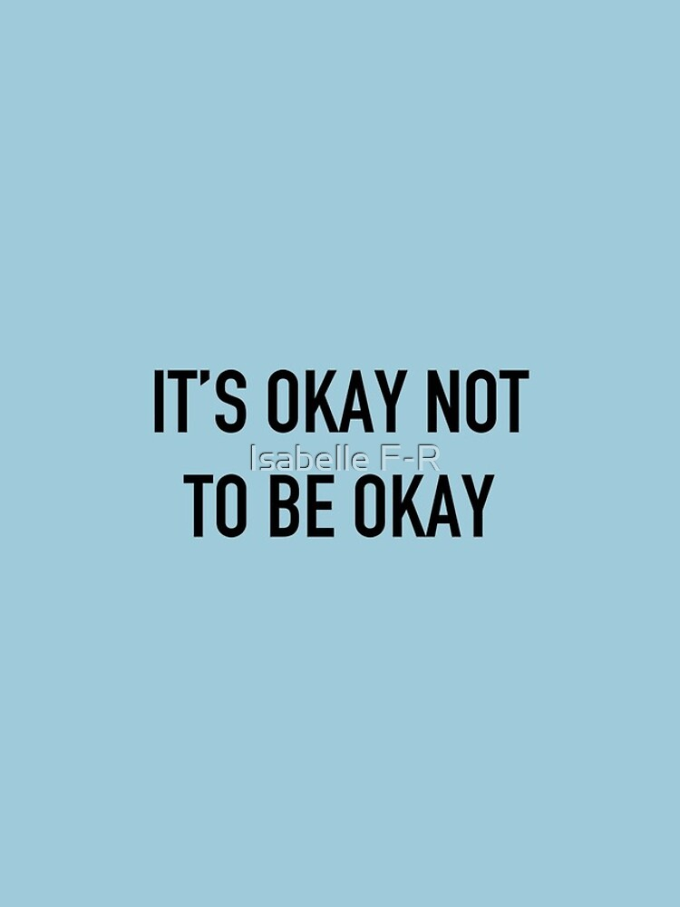 It's Okay Not To Be Okay. by isabellefordroy