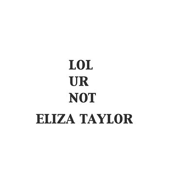 LOL Ur Not Eliza Taylor  by spaceheadalycia
