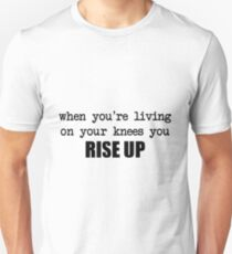 when you're living on your knees you rise up T-Shirt
