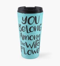 You belong among the wild flowers Travel Mug