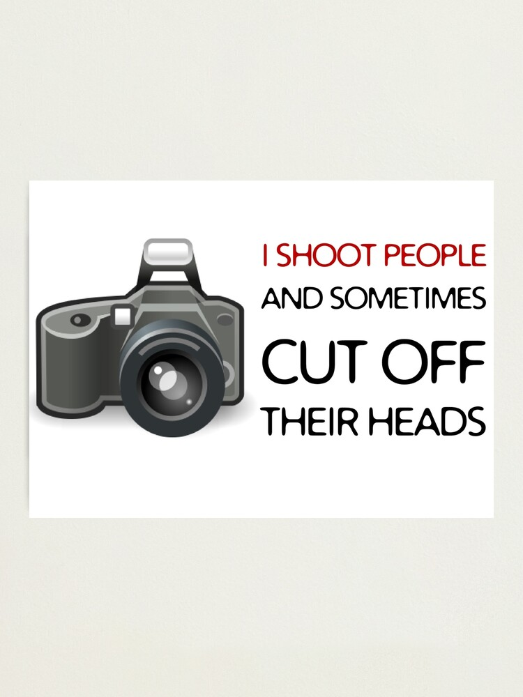 Camera Photo Shooting Funny T Shirt Photography Quotes Cool Photographic Print By Wordworld Redbubble