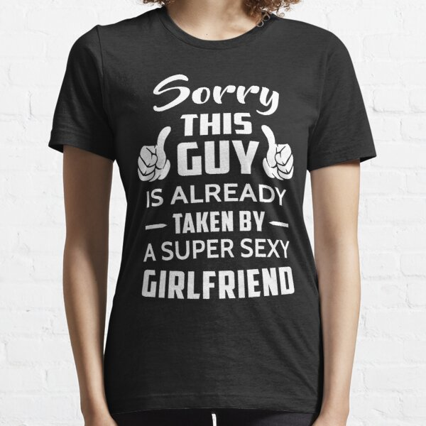 Sorry This guy Is Taken By A Super Sexy Girlfriend Essential T-Shirt