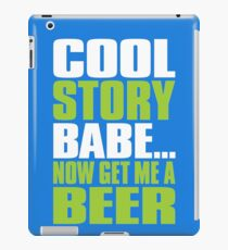 COOL STORY BABE. Now Get Me a Beer iPad Case/Skin