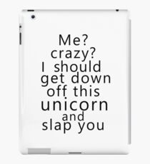 Me? Crazy? I should get down off this unicorn and slap you iPad Case/Skin