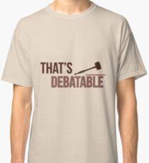 that's debatable  Classic T-Shirt