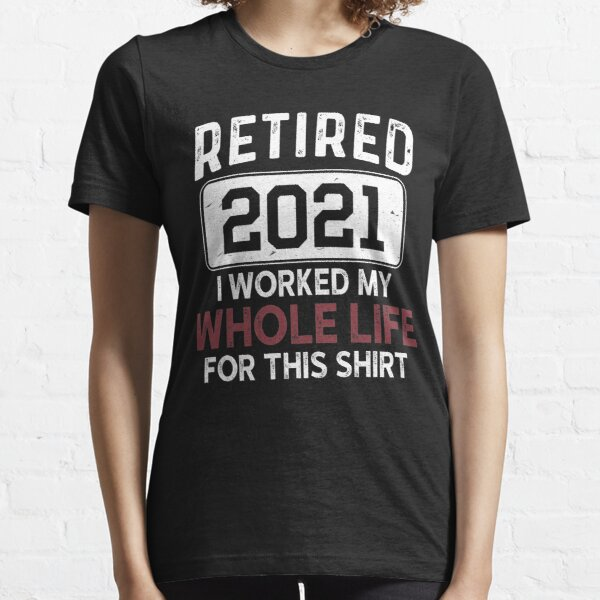 Retired 2021 I Worked My Whole Life For This Shirt, Retirement Present T-Shirt Gift, For Women Gift For Men Coworker Retirement Gift Goodbye, Funny retirement shirt for women and men 2021 Essential T-Shirt