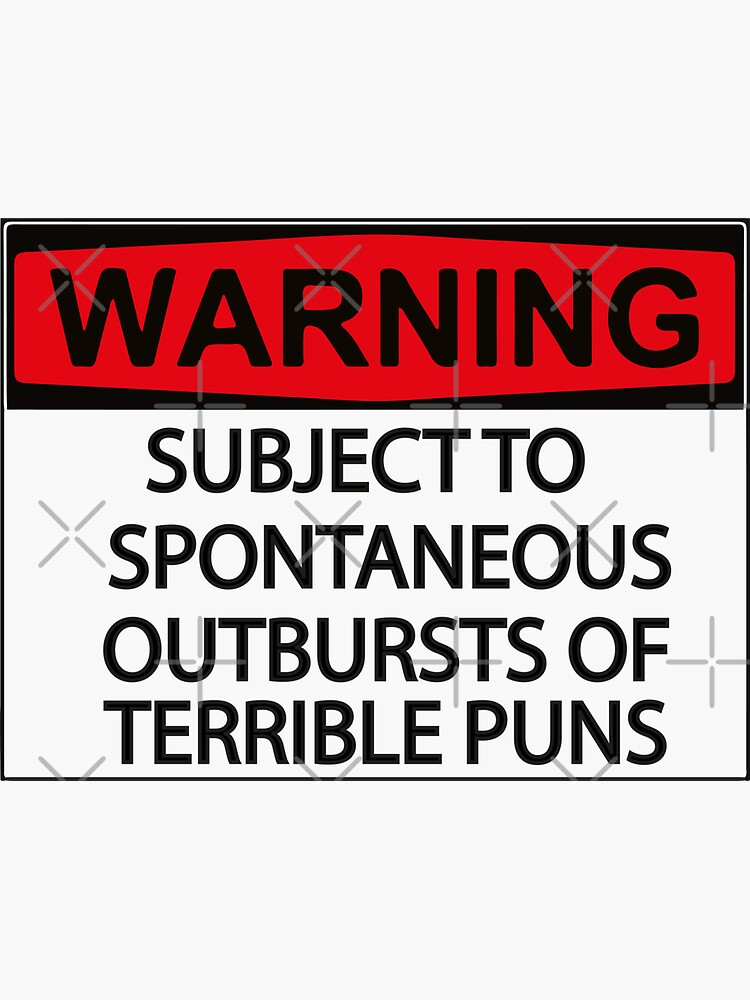 WARNING: SUBJECT TO SPONTANEOUS OUTBURSTS OF TERRIBLE PUNS by bimzzaghr100