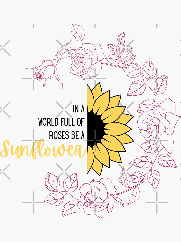 In a world full of roses be a sunflower by TumblesMumbles