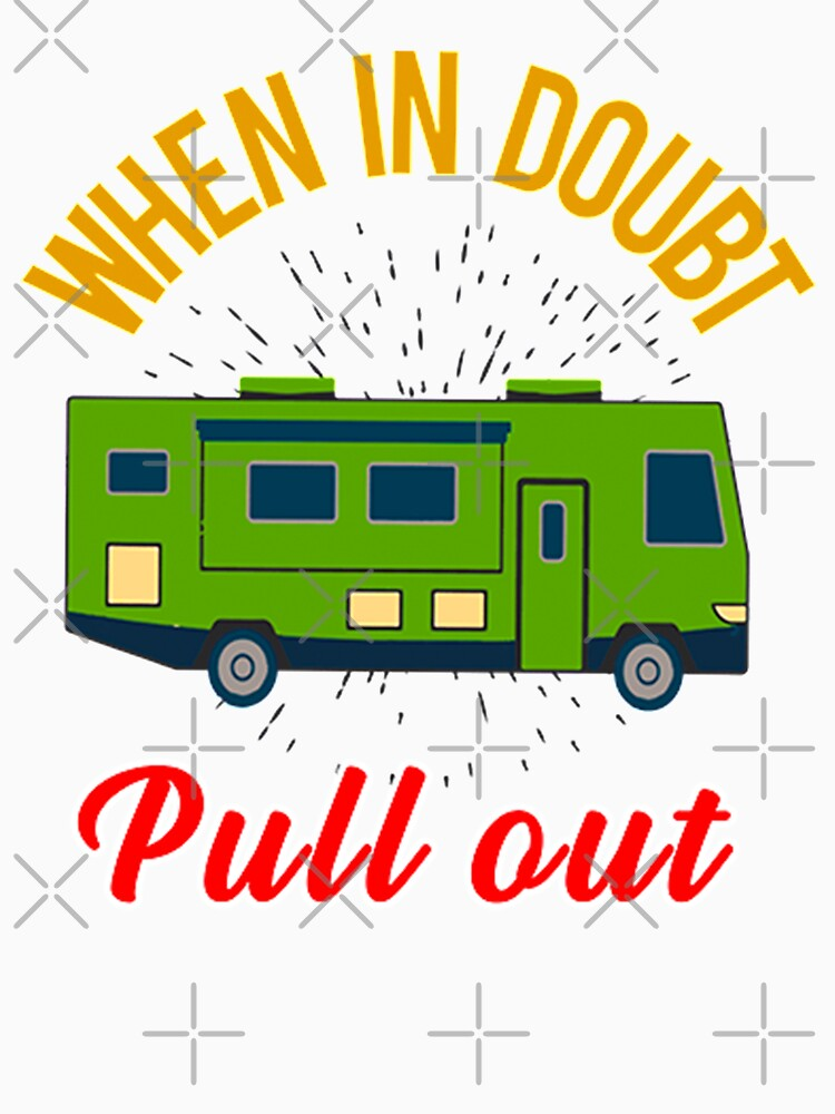 When In Doubt Pull Out. Go RVing OR Camping When Life Get's Overwhelming by Crazy-Al