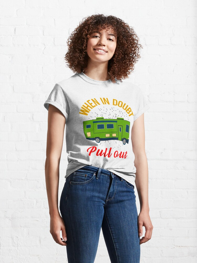 Alternate view of When In Doubt Pull Out. Go RVing OR Camping When Life Get's Overwhelming Classic T-Shirt