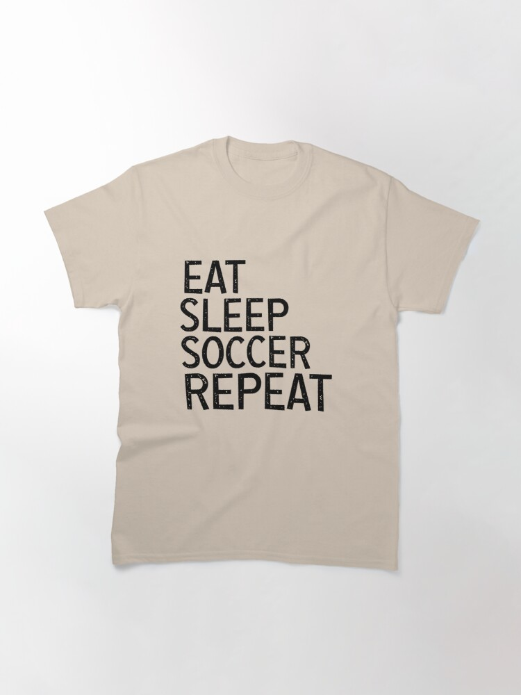 Alternate view of Eat Sleep Soccer Repeat, For Soccer Lover Classic T-Shirt