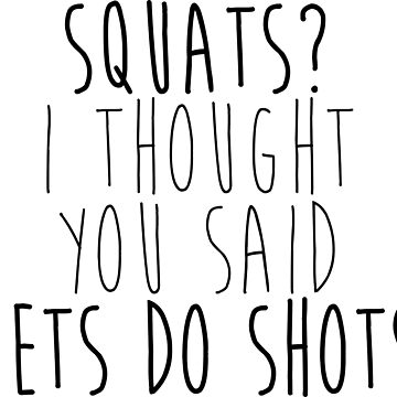 Squats? I thought you said Let's Do Shots by emilyosman