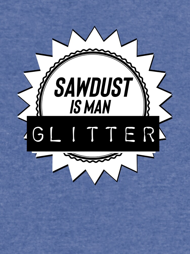 Sawdust is man glitter  by smagifts