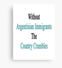 Without Argentinian Immigrants The Country Crumbles  Canvas Print