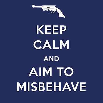 Keep Calm and Aim to Misbehave by flyingpantaloon