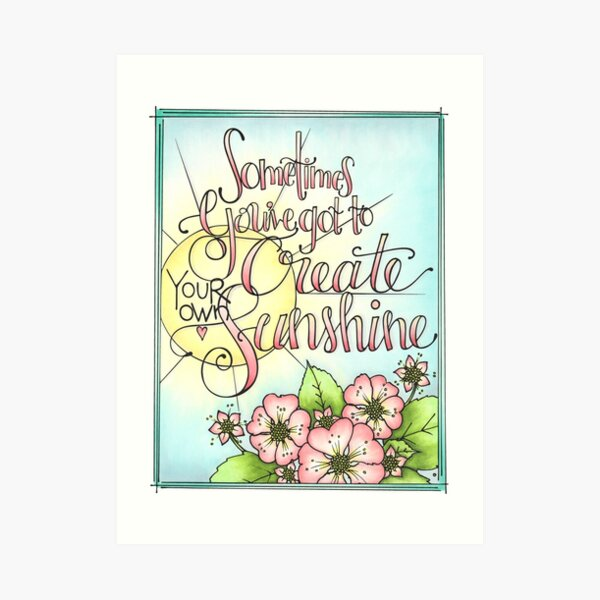 Sometimes You Have To Create Your Own Sunshine Art Print