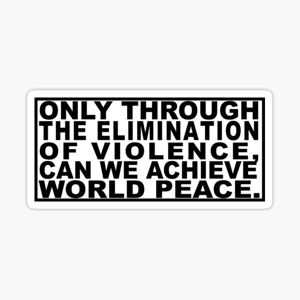 Only through the elimination of violence can we achieve world peace Sticker