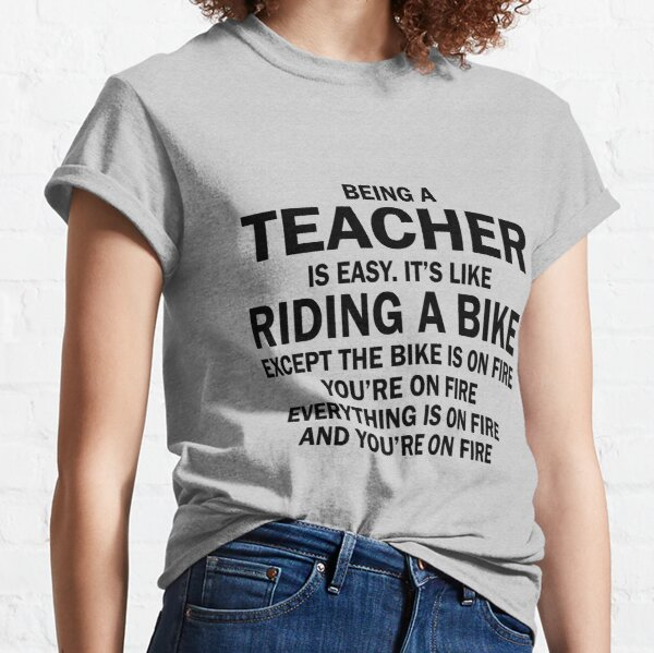 BEING A TEACHER IS EASY.IT'S LIKE RIDING A BIKE EXCEPT THE BIKE IS ON FIRE YOU'RE ON FIRE EVERYTHING IS ON FIRE AND YOU'RE ON FIRE Classic T-Shirt