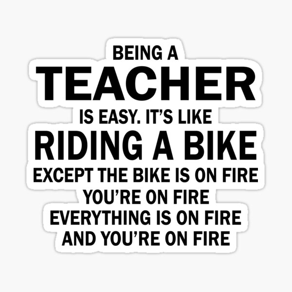 BEING A TEACHER IS EASY.IT'S LIKE RIDING A BIKE EXCEPT THE BIKE IS ON FIRE YOU'RE ON FIRE EVERYTHING IS ON FIRE AND YOU'RE ON FIRE Sticker
