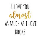 I Love You Almost As Much As I Love Books by TheYABookaholic