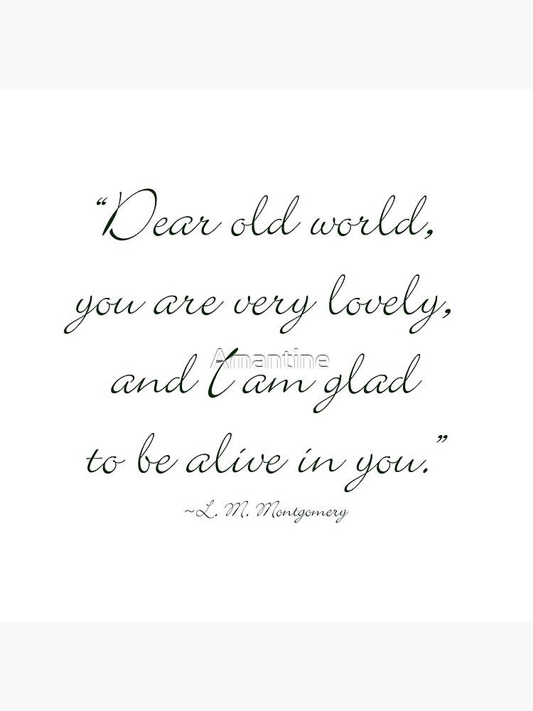 Dear old world, you are very lovely and I'm glad to be alive in you von Amantine